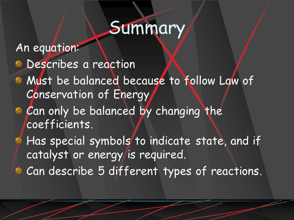 Summary An equation: Describes a reaction Must be balanced because to follow Law of Conservation of Energy Can only be balanced by changing the coefficients.