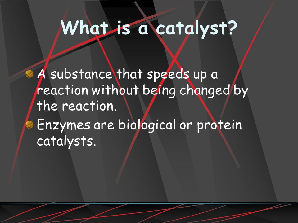 What is a catalyst.A substance that speeds up a reaction without being changed by the reaction.