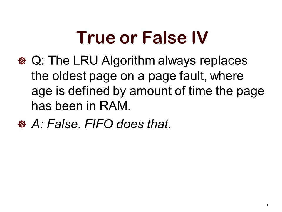 True or False IV Q: The LRU Algorithm always replaces the oldest page on a page fault, where age is defined by amount of time the page has been in RAM.