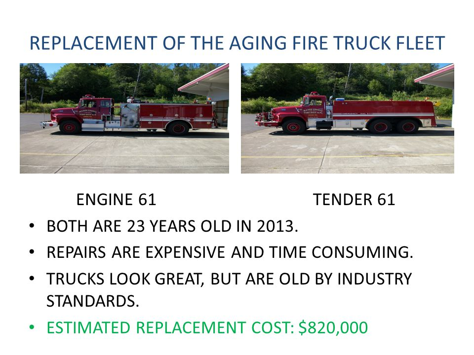 REPLACEMENT OF THE AGING FIRE TRUCK FLEET ENGINE 61 TENDER 61 BOTH ARE 23 YEARS OLD IN 2013.