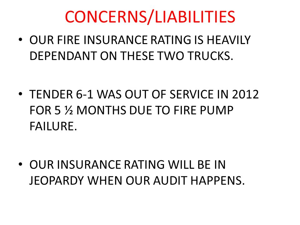 CONCERNS/LIABILITIES OUR FIRE INSURANCE RATING IS HEAVILY DEPENDANT ON THESE TWO TRUCKS.