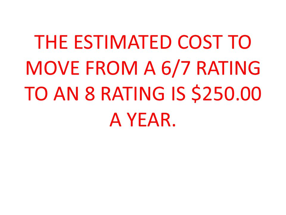 THE ESTIMATED COST TO MOVE FROM A 6/7 RATING TO AN 8 RATING IS $250.00 A YEAR.