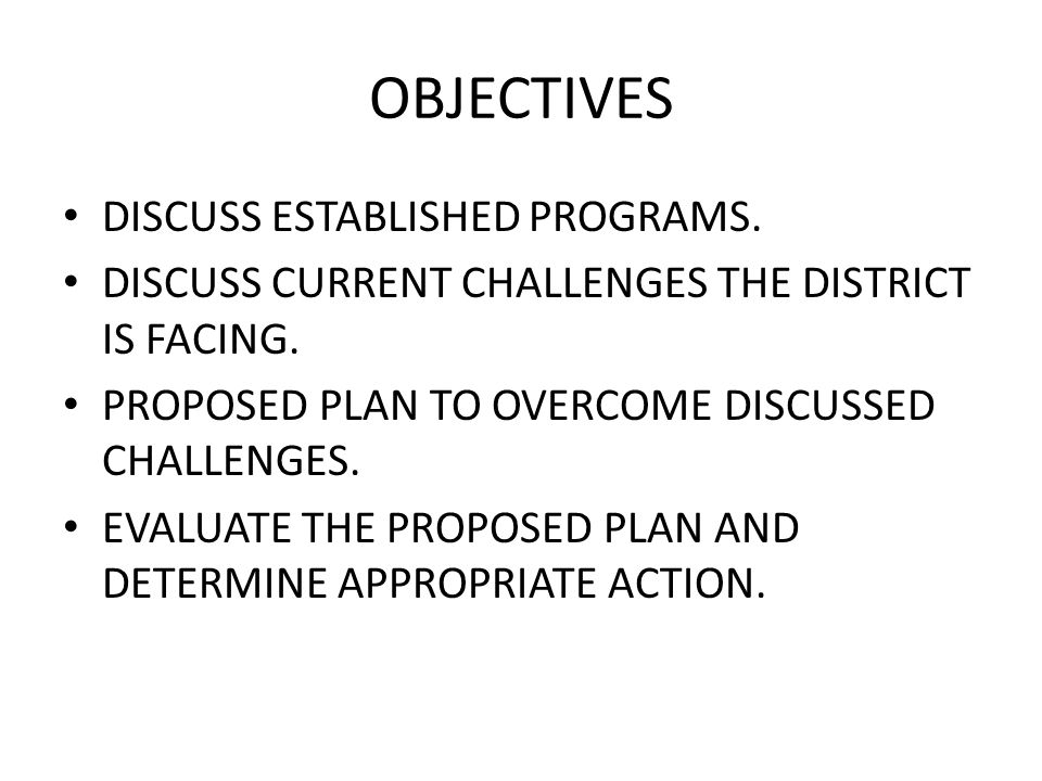 OBJECTIVES DISCUSS ESTABLISHED PROGRAMS. DISCUSS CURRENT CHALLENGES THE DISTRICT IS FACING.