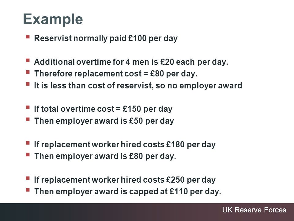 UK Reserve Forces Example Reservist normally paid £100 per day Additional overtime for 4 men is £20 each per day. Therefore replacement cost = £80 per