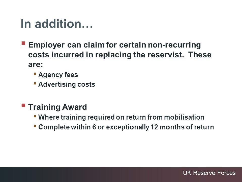 UK Reserve Forces In addition… Employer can claim for certain non-recurring costs incurred in replacing the reservist. These are: Agency fees Advertis