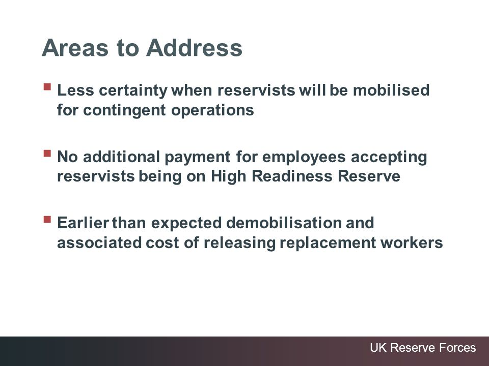 UK Reserve Forces Areas to Address Less certainty when reservists will be mobilised for contingent operations No additional payment for employees acce