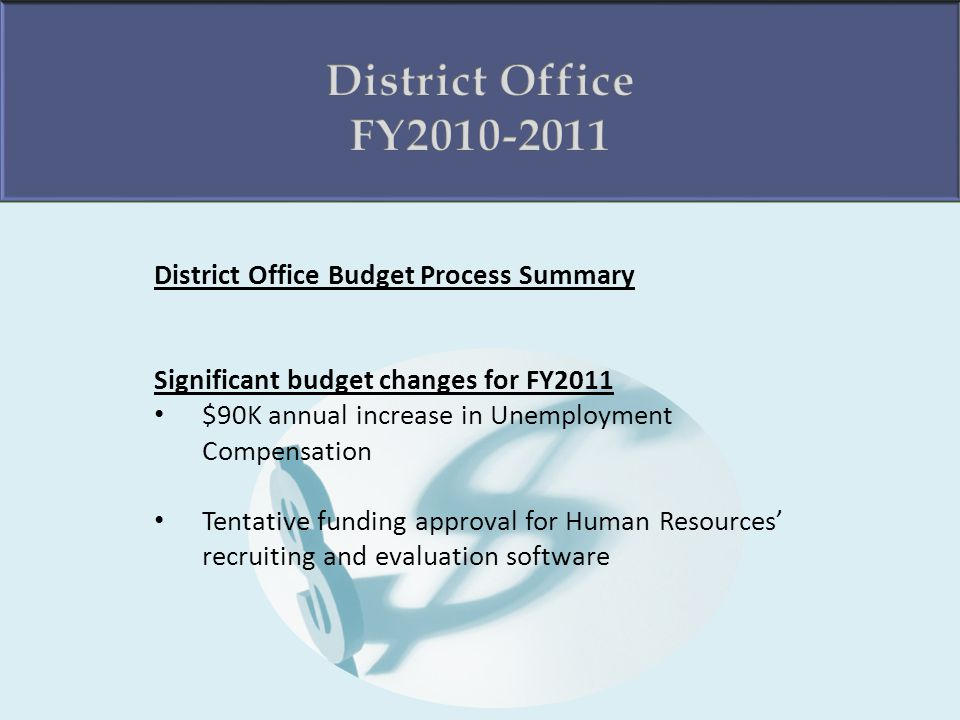 District Office Budget Process Summary Significant budget changes for FY2011 $90K annual increase in Unemployment Compensation Tentative funding approval for Human Resources recruiting and evaluation software