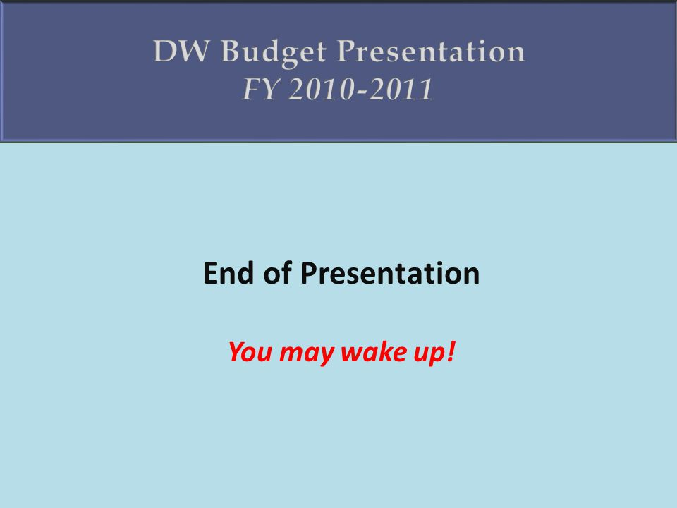 End of Presentation You may wake up!