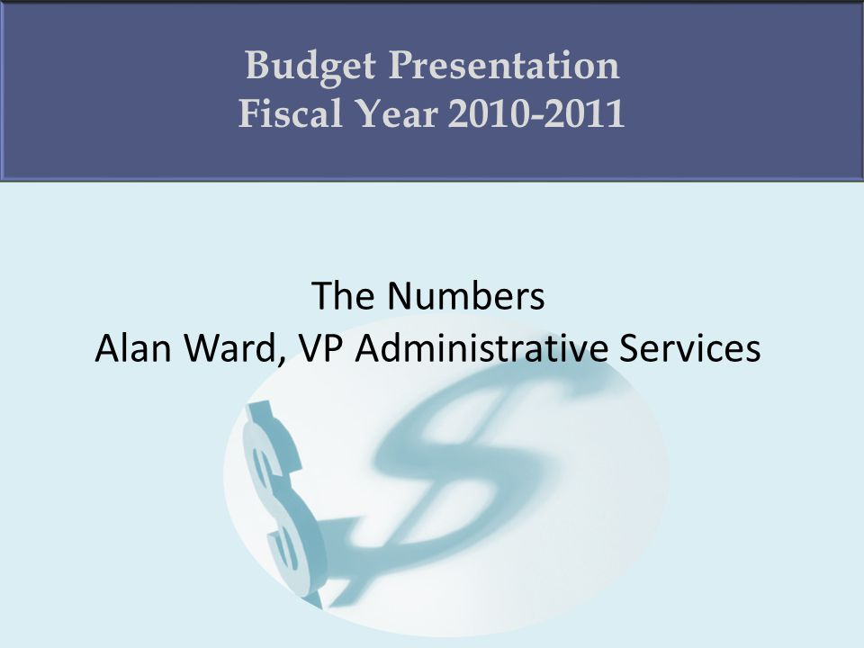 The Numbers Alan Ward, VP Administrative Services Budget Presentation Fiscal Year 2010-2011