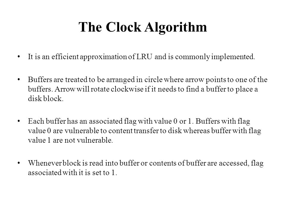 The Clock Algorithm It is an efficient approximation of LRU and is commonly implemented. Buffers are treated to be arranged in circle where arrow poin