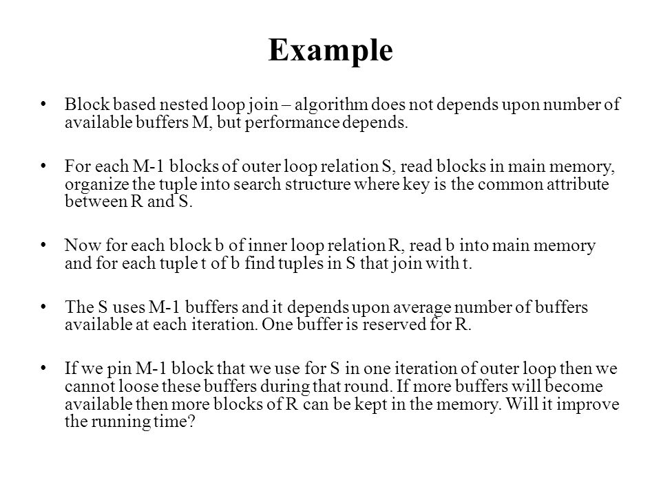 Example Block based nested loop join – algorithm does not depends upon number of available buffers M, but performance depends. For each M-1 blocks of