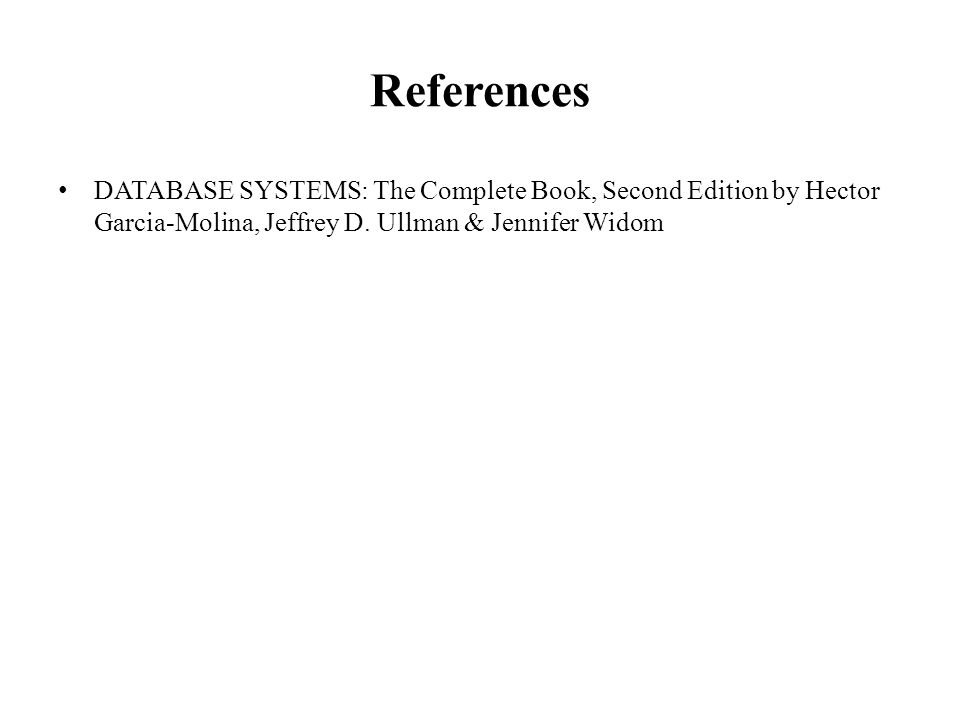 References DATABASE SYSTEMS: The Complete Book, Second Edition by Hector Garcia-Molina, Jeffrey D. Ullman & Jennifer Widom