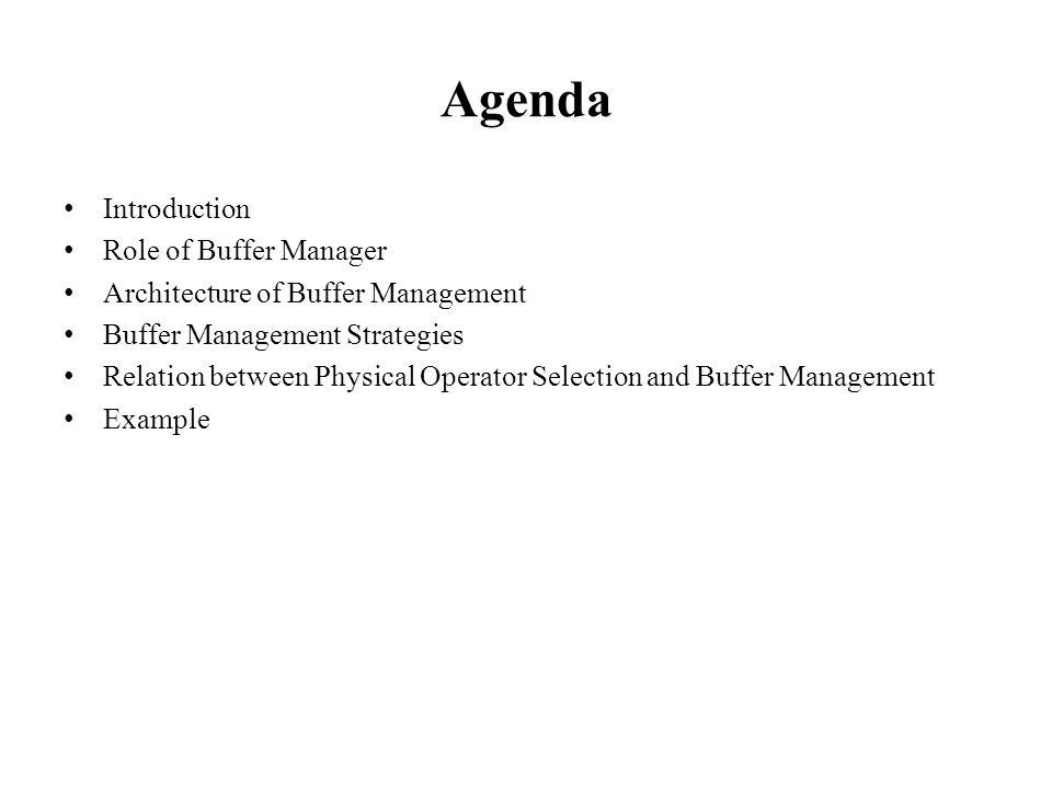 Agenda Introduction Role of Buffer Manager Architecture of Buffer Management Buffer Management Strategies Relation between Physical Operator Selection