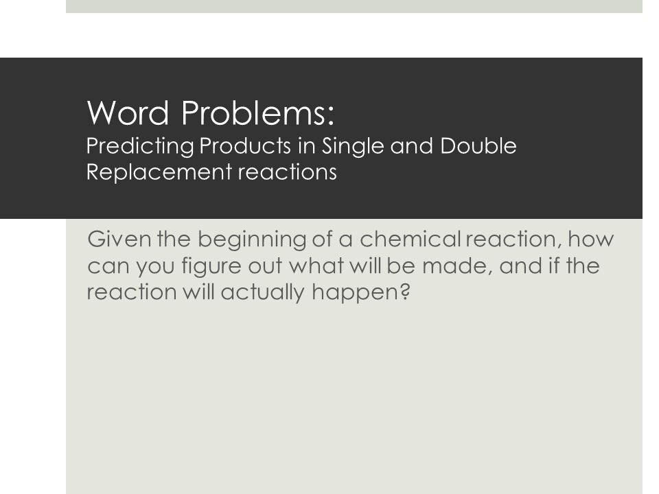 Word Problems: Predicting Products in Single and Double Replacement reactions Given the beginning of a chemical reaction, how can you figure out what