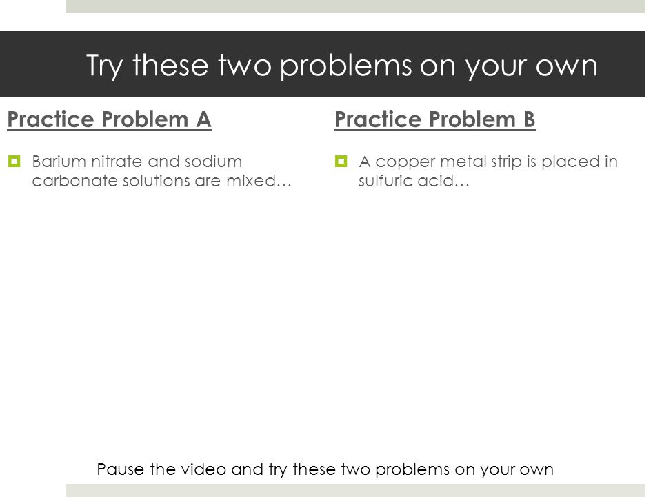 Try these two problems on your own Practice Problem A Barium nitrate and sodium carbonate solutions are mixed… Practice Problem B A copper metal strip