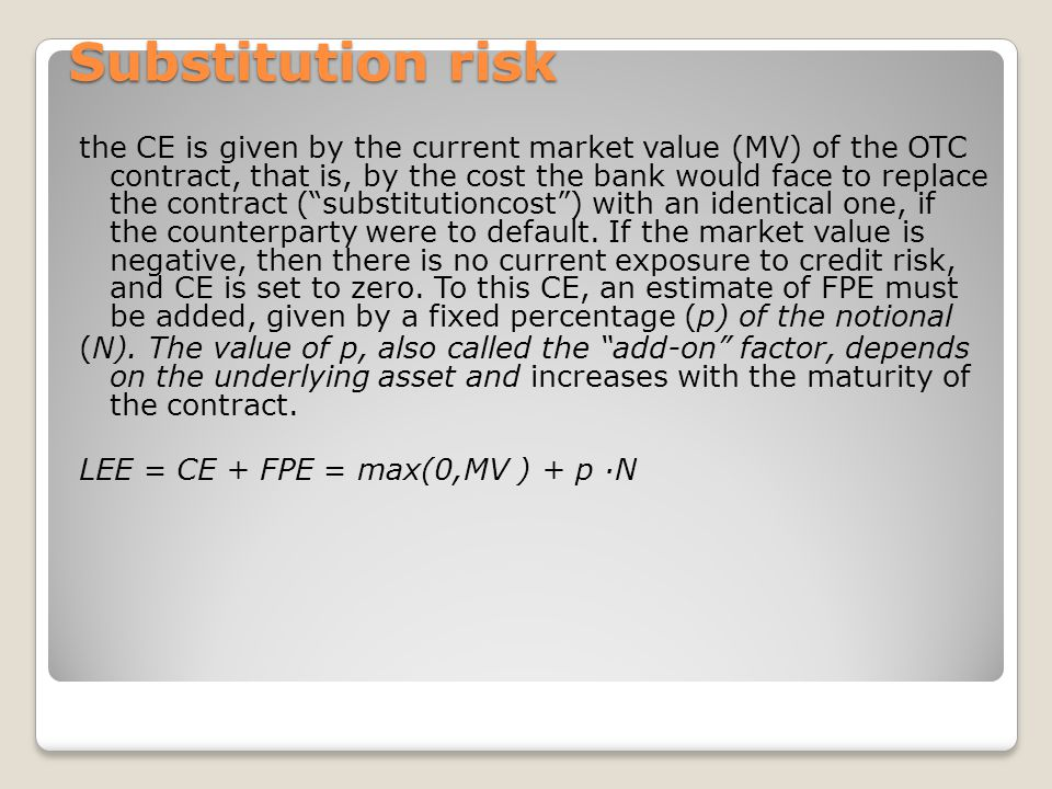 Substitution risk the CE is given by the current market value (MV) of the OTC contract, that is, by the cost the bank would face to replace the contract (substitutioncost) with an identical one, if the counterparty were to default.
