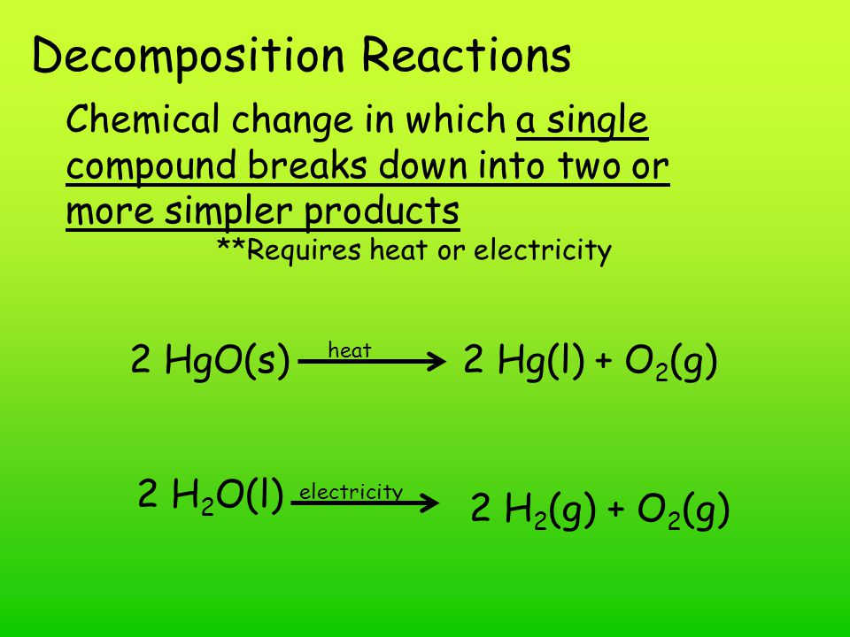 Decomposition Reactions Chemical change in which a single compound breaks down into two or more simpler products **Requires heat or electricity 2 HgO(