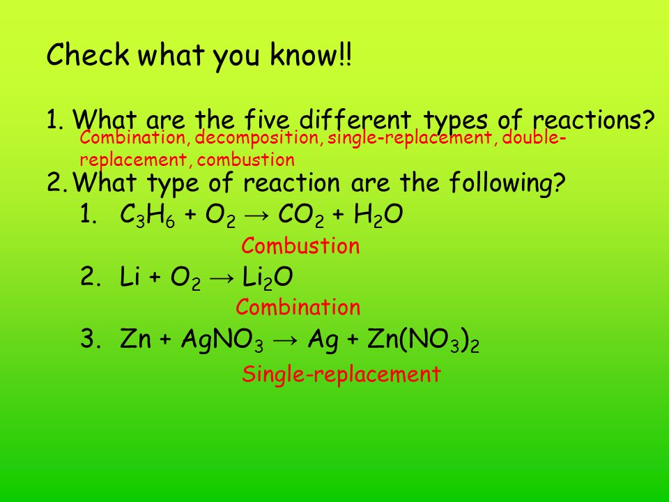 Combination, decomposition, single-replacement, double- replacement, combustion 1.What are the five different types of reactions? 2.What type of react