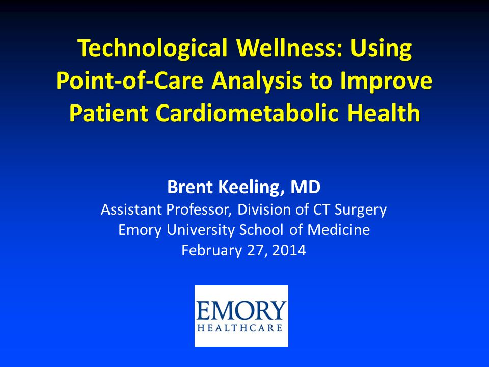 Technological Wellness: Using Point-of-Care Analysis to Improve Patient Cardiometabolic Health Brent Keeling, MD Assistant Professor, Division of CT Surgery Emory University School of Medicine February 27, 2014