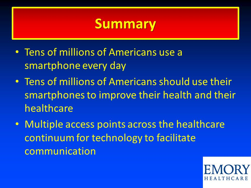 Summary Tens of millions of Americans use a smartphone every day Tens of millions of Americans should use their smartphones to improve their health and their healthcare Multiple access points across the healthcare continuum for technology to facilitate communication