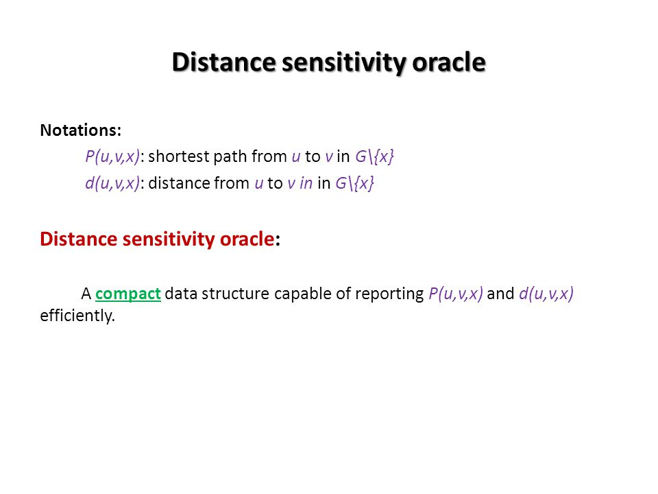 Distance sensitivity oracle Notations: P(u,v,x): shortest path from u to v in G\{x} d(u,v,x): distance from u to v in in G\{x} Distance sensitivity oracle: A compact data structure capable of reporting P(u,v,x) and d(u,v,x) efficiently.