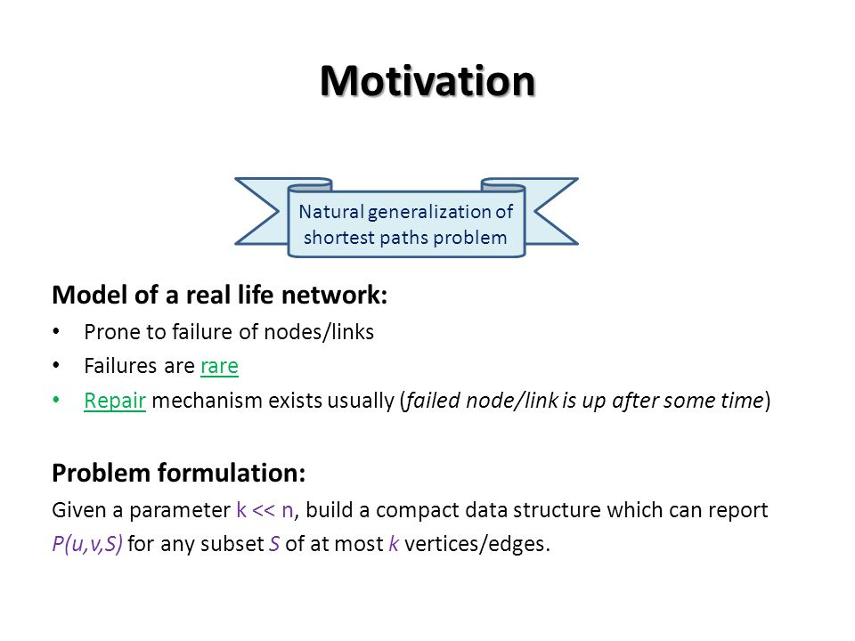 Motivation Model of a real life network: Prone to failure of nodes/links Failures are rare Repair mechanism exists usually (failed node/link is up after some time) Problem formulation: Given a parameter k << n, build a compact data structure which can report P(u,v,S) for any subset S of at most k vertices/edges.