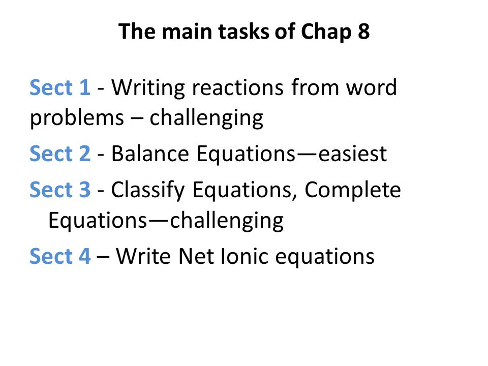 The main tasks of Chap 8 Sect 1 - Writing reactions from word problems – challenging Sect 2 - Balance Equationseasiest Sect 3 - Classify Equations, Co