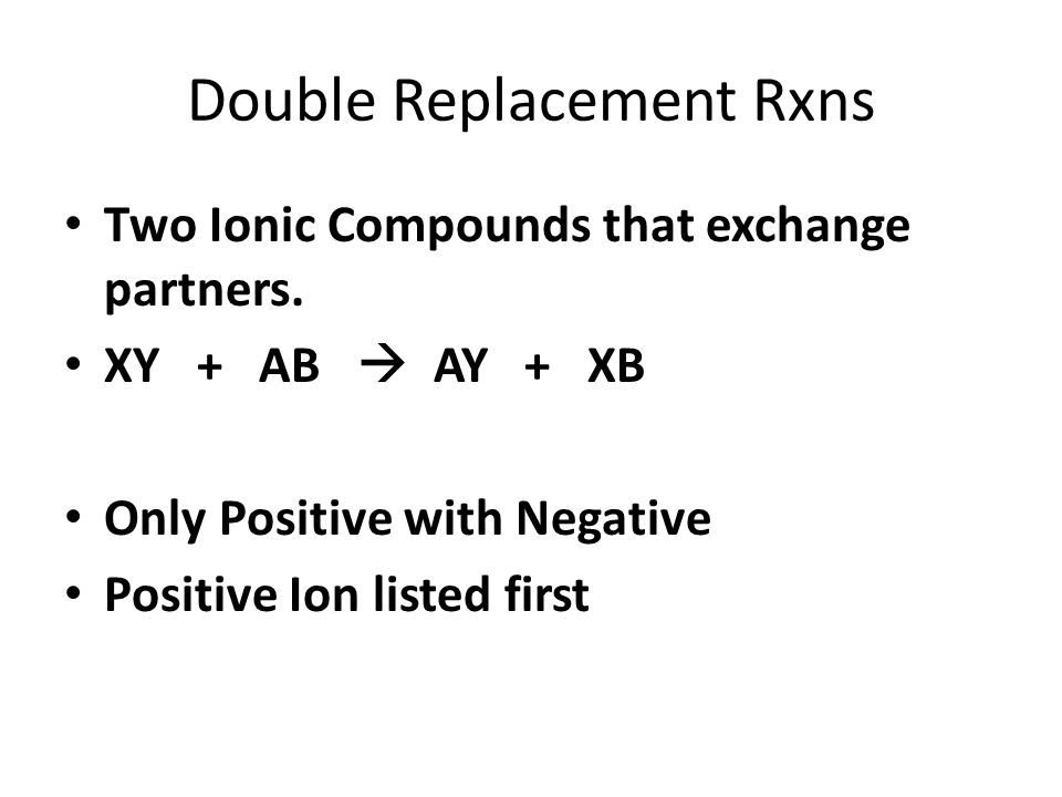Double Replacement Rxns Two Ionic Compounds that exchange partners. XY + AB AY + XB Only Positive with Negative Positive Ion listed first