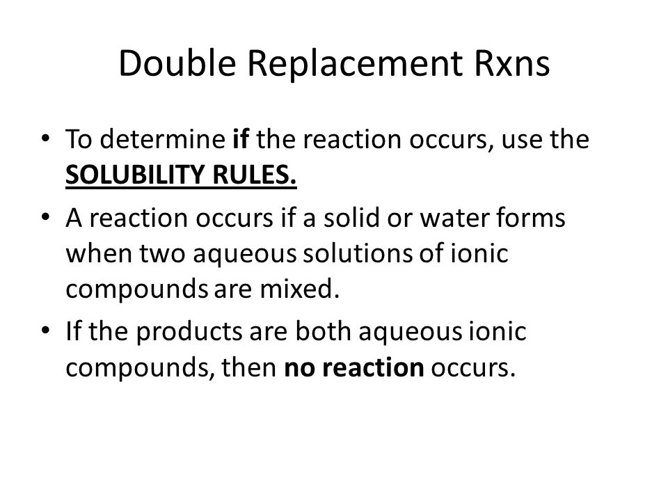 Double Replacement Rxns To determine if the reaction occurs, use the SOLUBILITY RULES. A reaction occurs if a solid or water forms when two aqueous so