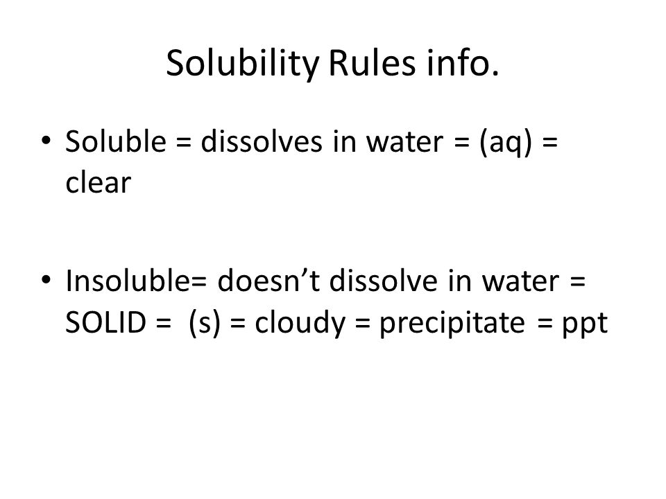 Solubility Rules info. Soluble = dissolves in water = (aq) = clear Insoluble= doesnt dissolve in water = SOLID = (s) = cloudy = precipitate = ppt
