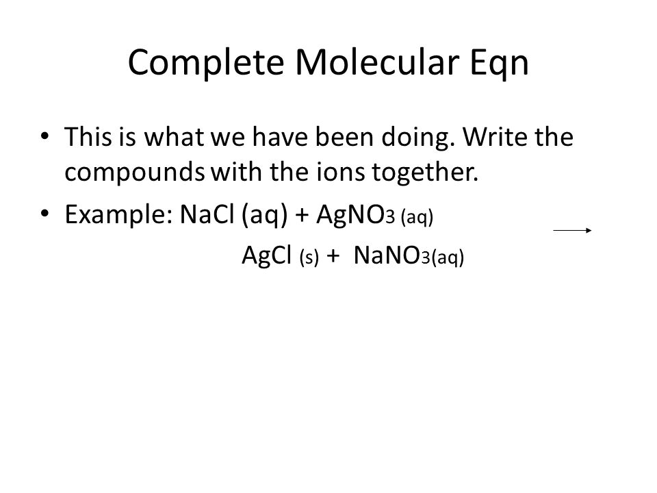 Complete Molecular Eqn This is what we have been doing. Write the compounds with the ions together. Example: NaCl (aq) + AgNO 3 (aq) AgCl (s) + NaNO 3