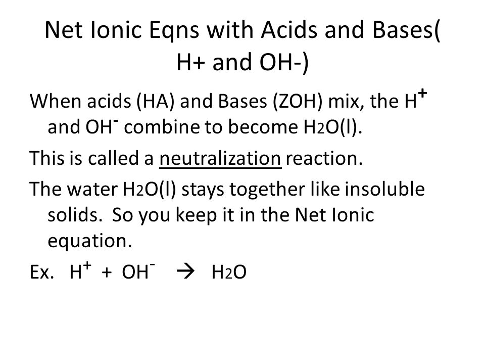 Net Ionic Eqns with Acids and Bases( H+ and OH-) When acids (HA) and Bases (ZOH) mix, the H + and OH - combine to become H 2 O(l). This is called a ne