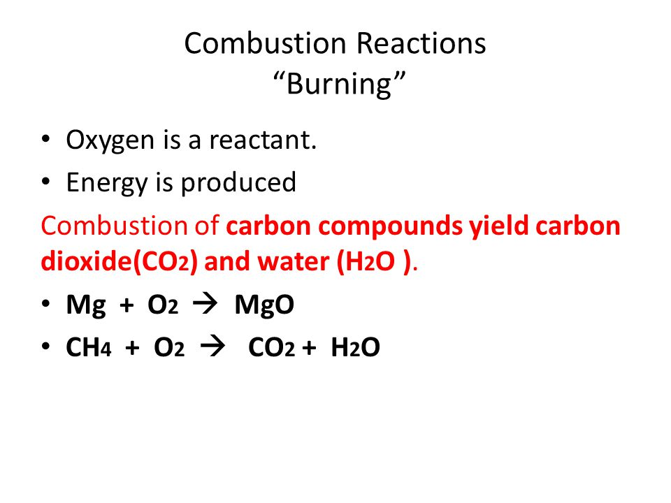 Combustion Reactions Burning Oxygen is a reactant. Energy is produced Combustion of carbon compounds yield carbon dioxide(CO 2 ) and water (H 2 O ). M