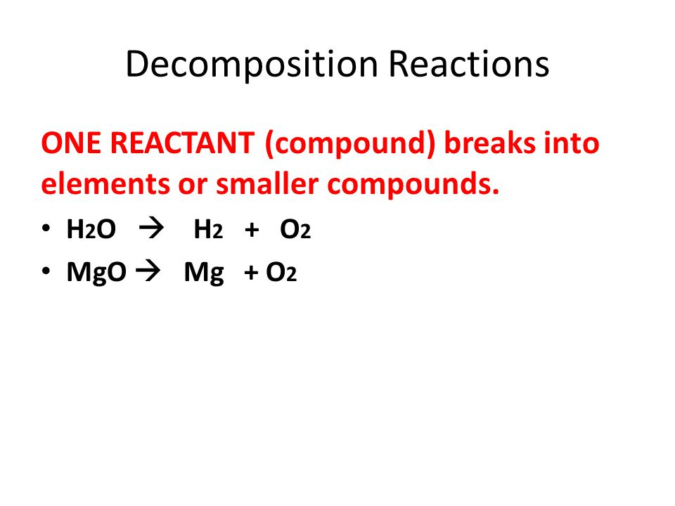 Decomposition Reactions ONE REACTANT (compound) breaks into elements or smaller compounds. H 2 O H 2 + O 2 MgO Mg + O 2