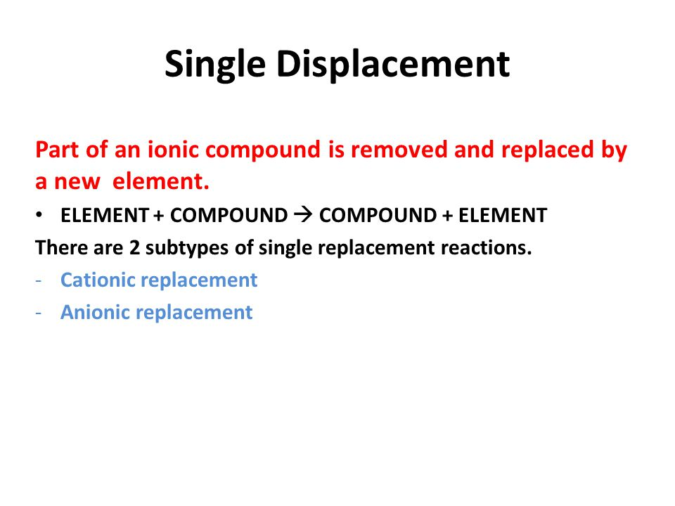 Single Displacement subtype CATIONIC REPLACEMENT : If the Element is a Metal, it replaces the metal in the compound.