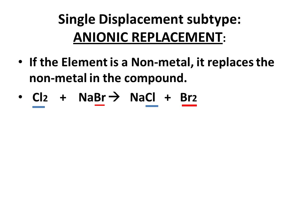 Single Displacement subtype: ANIONIC REPLACEMENT : If the Element is a Non-metal, it replaces the non-metal in the compound. Cl 2 + NaBr NaCl + Br 2