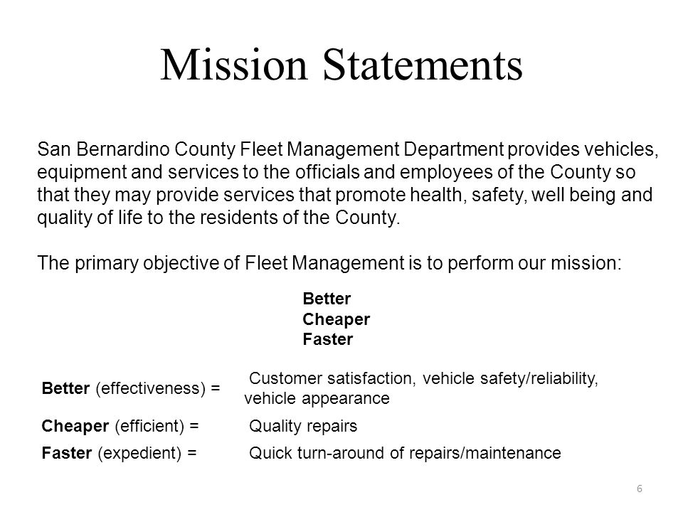 Mission Statements 6 Better Cheaper Faster Better (effectiveness) = Customer satisfaction, vehicle safety/reliability, vehicle appearance Cheaper (efficient) = Quality repairs Faster (expedient) = Quick turn-around of repairs/maintenance San Bernardino County Fleet Management Department provides vehicles, equipment and services to the officials and employees of the County so that they may provide services that promote health, safety, well being and quality of life to the residents of the County.