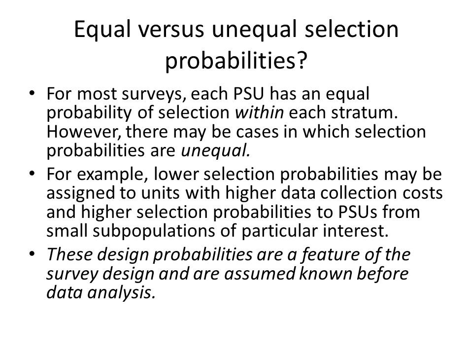 Equal versus unequal selection probabilities? For most surveys, each PSU has an equal probability of selection within each stratum. However, there may