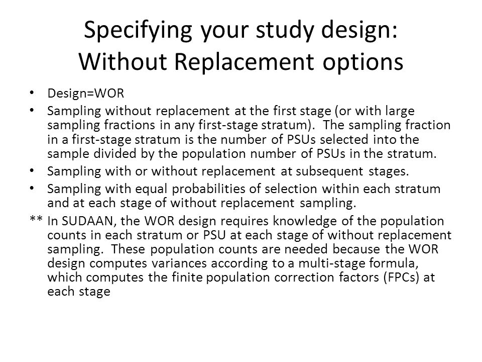Specifying your study design: Without Replacement options Design=WOR Sampling without replacement at the first stage (or with large sampling fractions