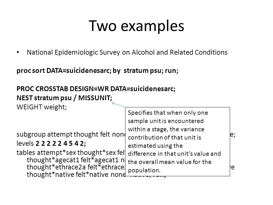 Two examples National Epidemiologic Survey on Alcohol and Related Conditions proc sort DATA=suicidenesarc; by stratum psu; run; PROC CROSSTAB DESIGN=W