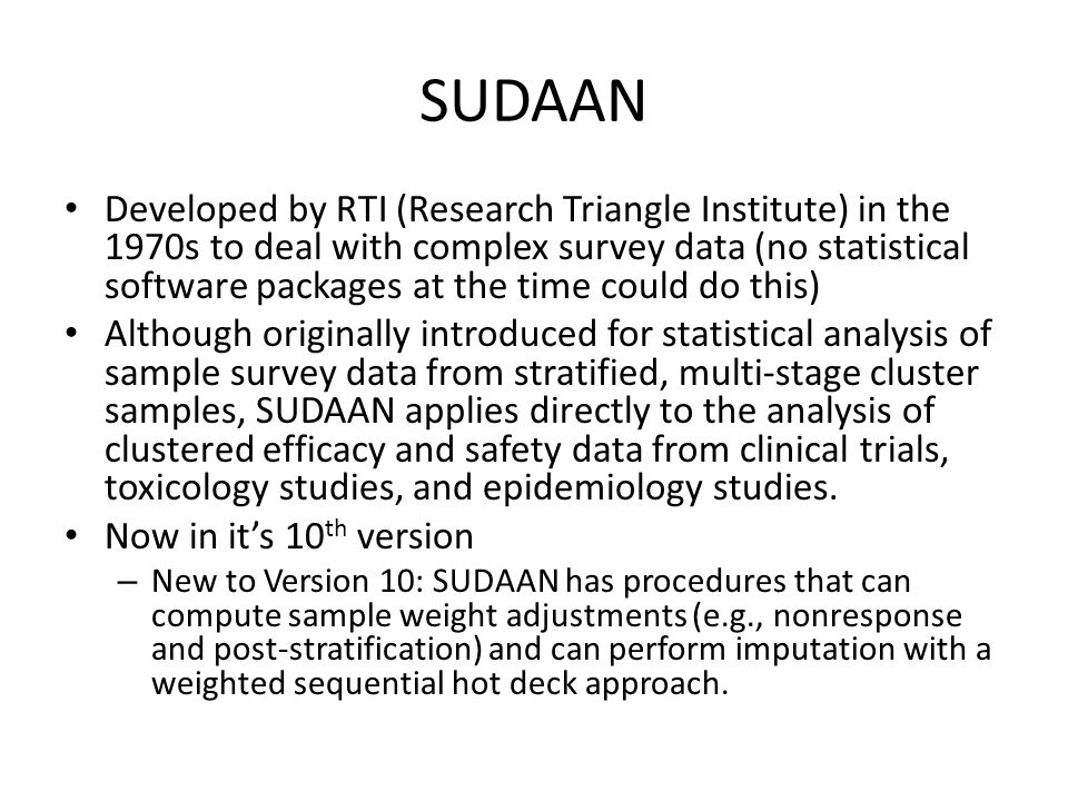 SUDAAN Developed by RTI (Research Triangle Institute) in the 1970s to deal with complex survey data (no statistical software packages at the time coul
