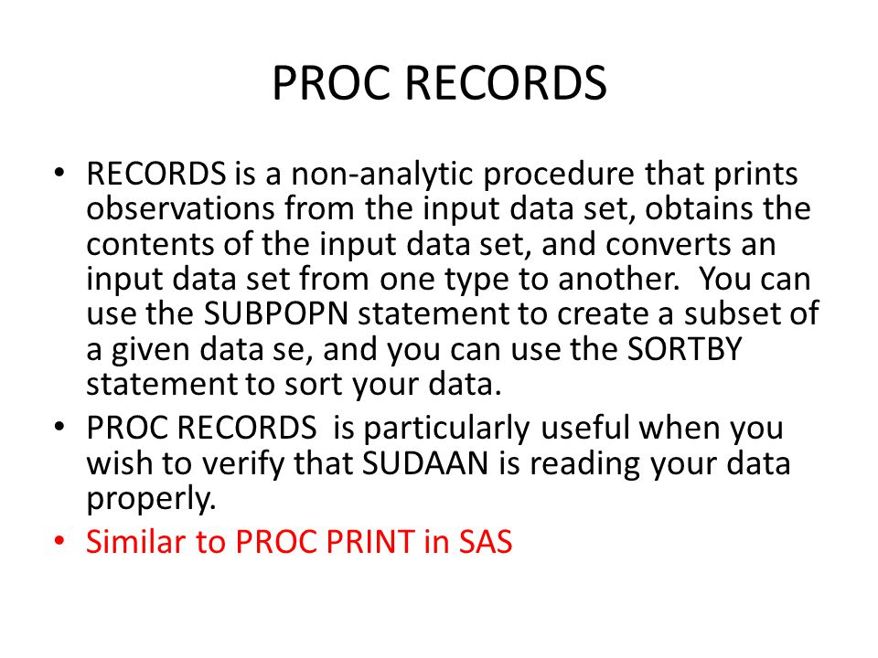 PROC RECORDS RECORDS is a non-analytic procedure that prints observations from the input data set, obtains the contents of the input data set, and con