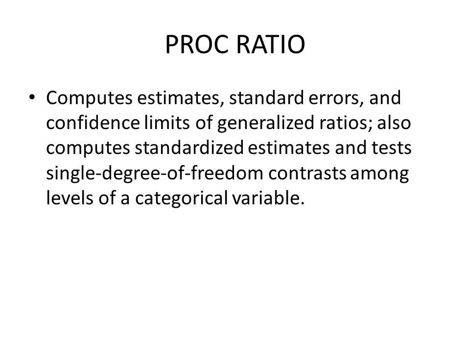 PROC RATIO Computes estimates, standard errors, and confidence limits of generalized ratios; also computes standardized estimates and tests single-deg