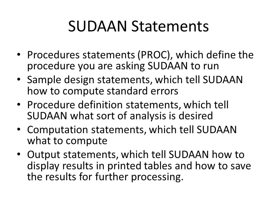 General useful options on all procedure statements in SUDAAN PROC procedure_name options; RECODE variable=(code_list); SUBGROUP variables; LEVELS levels; Categorical variables should be declared on the subgroup statement.