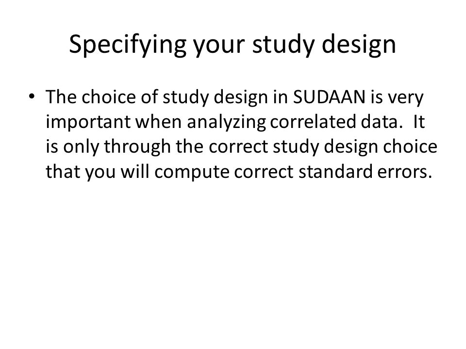 Specifying your study design WEIGHT – identifies analysis weights used in computing estimates NEST – lists variable(s) whose values identify the design stages Other: TOTCNT – lists the variable(s) whose values are the population counts at each sampling stage (dont need with WR) SAMCNT – lists in order the variable(s) whose values are the sample counts at each sampling stage (optional) JOINTPROB – lists in order the variable(s) whose values are the single and joint inclusion probabilities for each primary sampling unit (PSU) and each pair of PSUs in each first-stage stratum REPWGT – use with BRR IDVAR –use with BRR JACKWGTS – use with JACKKNIFE JACKMULT – use with JACKKNIFE