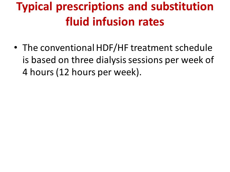 Typical prescriptions and substitution fluid infusion rates The conventional HDF/HF treatment schedule is based on three dialysis sessions per week of 4 hours (12 hours per week).
