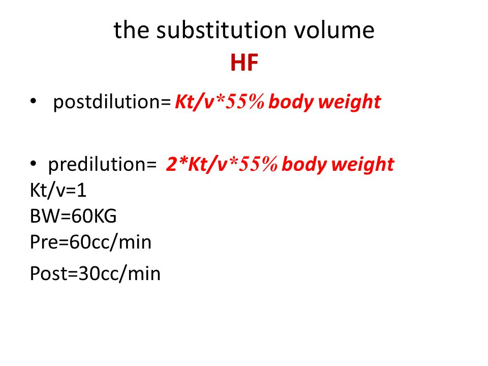 the substitution volume HF postdilution= Kt/v *55% body weight predilution= 2*Kt/v *55% body weight Kt/v=1 BW=60KG Pre=60cc/min Post=30cc/min