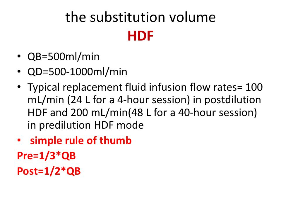 the substitution volume HDF QB=500ml/min QD=500-1000ml/min Typical replacement fluid infusion flow rates= 100 mL/min (24 L for a 4-hour session) in postdilution HDF and 200 mL/min(48 L for a 40-hour session) in predilution HDF mode simple rule of thumb Pre=1/3*QB Post=1/2*QB