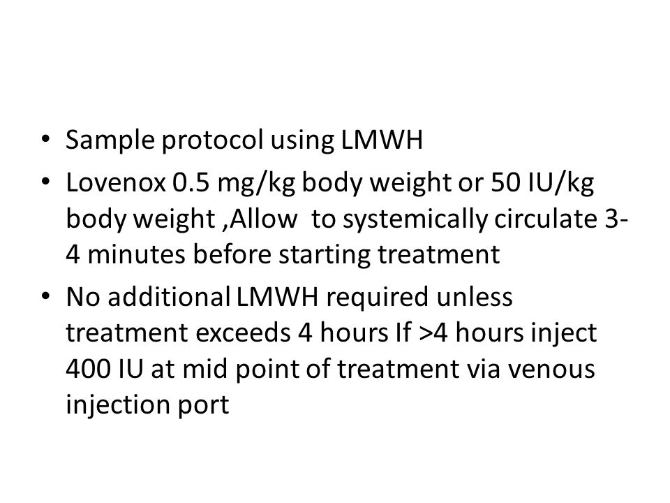 Sample protocol using LMWH Lovenox 0.5 mg/kg body weight or 50 IU/kg body weight,Allow to systemically circulate 3- 4 minutes before starting treatment No additional LMWH required unless treatment exceeds 4 hours If >4 hours inject 400 IU at mid point of treatment via venous injection port
