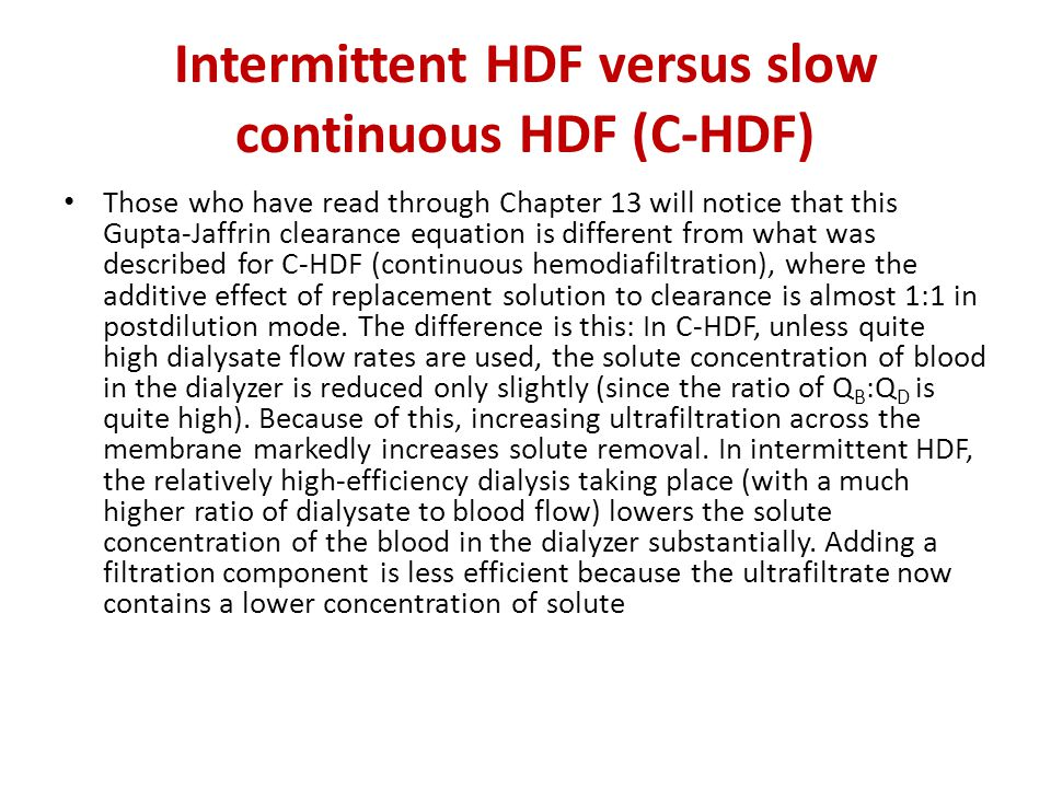 Intermittent HDF versus slow continuous HDF (C-HDF) Those who have read through Chapter 13 will notice that this Gupta-Jaffrin clearance equation is different from what was described for C-HDF (continuous hemodiafiltration), where the additive effect of replacement solution to clearance is almost 1:1 in postdilution mode.